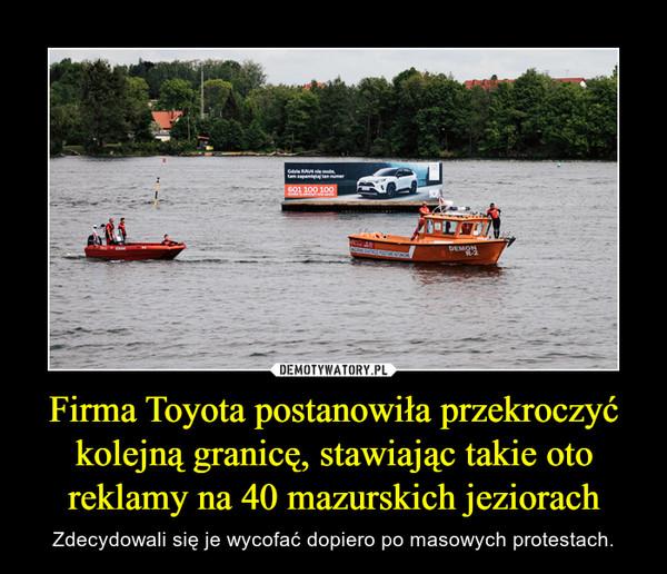 Firma Toyota postanowiła przekroczyć kolejną granicę, stawiając takie oto reklamy na 40 mazurskich jeziorach – Zdecydowali się je wycofać dopiero po masowych protestach.