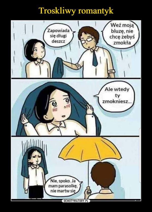 –  Zapowiada się długi deszczWeź moją bluzę, nie chcę żebyś zmokłaAle wtedy ty zmoknieszNie, spoko. Ja mam parasolkę, nie martw sie