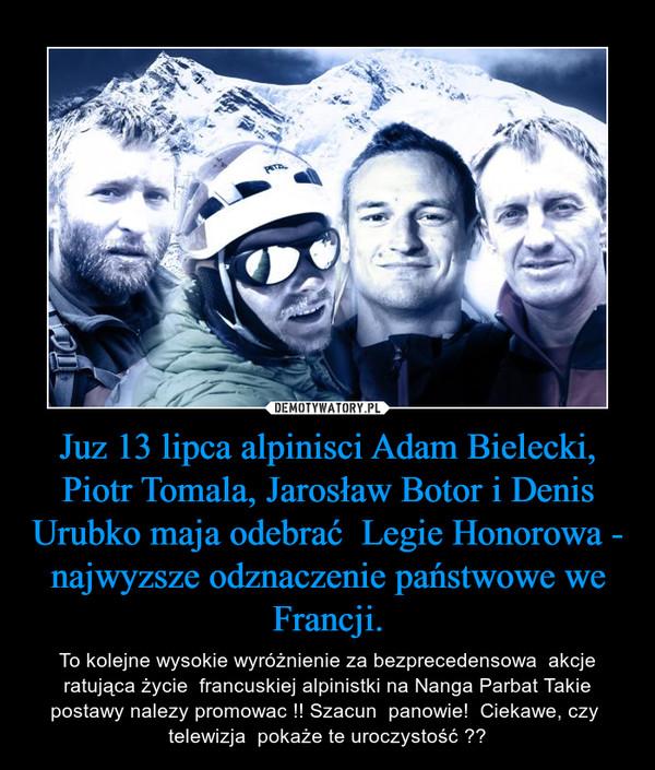 Juz 13 lipca alpinisci Adam Bielecki, Piotr Tomala, Jarosław Botor i Denis Urubko maja odebrać  Legie Honorowa - najwyzsze odznaczenie państwowe we Francji. – To kolejne wysokie wyróżnienie za bezprecedensowa  akcje ratująca życie  francuskiej alpinistki na Nanga Parbat Takie postawy nalezy promowac !! Szacun  panowie!  Ciekawe, czy  telewizja  pokaże te uroczystość ??