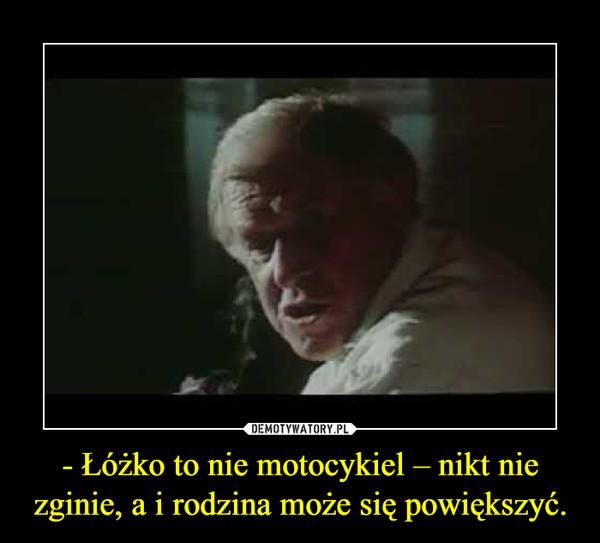 - Łóżko to nie motocykiel – nikt nie zginie, a i rodzina może się powiększyć. –