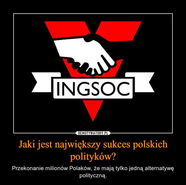 Jaki jest największy sukces polskich polityków? – Przekonanie milionów Polaków, że mają tylko jedną alternatywę polityczną.