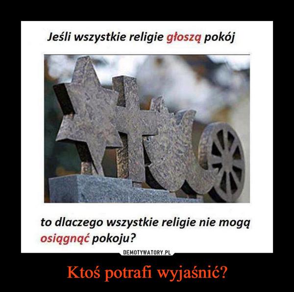 Ktoś potrafi wyjaśnić? –  Jeśli wszystkie religie głoszą pokójto dlaczego wszystkie religie nie mogąosiągnąć pokoju?