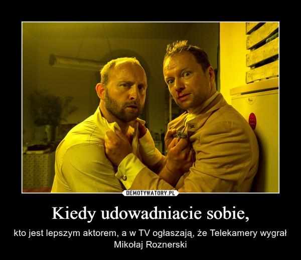 Kiedy udowadniacie sobie, – kto jest lepszym aktorem, a w TV ogłaszają, że Telekamery wygrał Mikołaj Roznerski