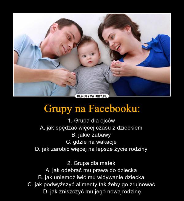 Grupy na Facebooku: – 1. Grupa dla ojców A. jak spędzać więcej czasu z dzieckiem B. jakie zabawy C. gdzie na wakacje D. jak zarobić więcej na lepsze życie rodziny 2. Grupa dla matek A. jak odebrać mu prawa do dziecka B. jak uniemożliwić mu widywanie dziecka C. jak podwyższyć alimenty tak żeby go zrujnować D. jak zniszczyć mu jego nową rodzinę