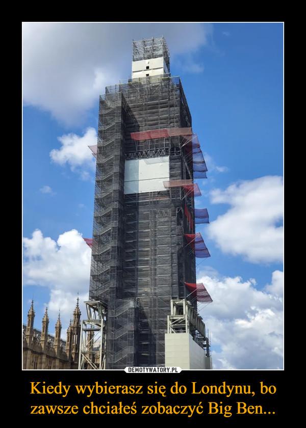Kiedy wybierasz się do Londynu, bo zawsze chciałeś zobaczyć Big Ben... –