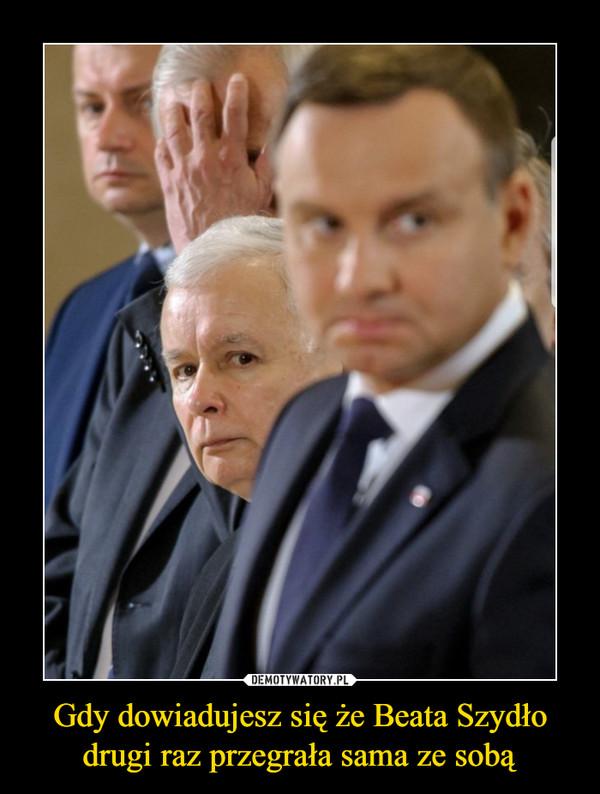 Gdy dowiadujesz się że Beata Szydło drugi raz przegrała sama ze sobą –