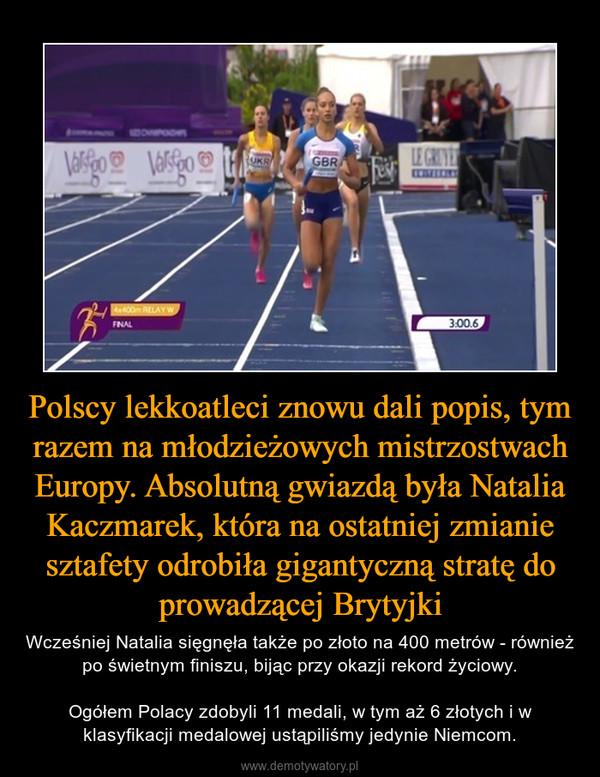 Polscy lekkoatleci znowu dali popis, tym razem na młodzieżowych mistrzostwach Europy. Absolutną gwiazdą była Natalia Kaczmarek, która na ostatniej zmianie sztafety odrobiła gigantyczną stratę do prowadzącej Brytyjki – Wcześniej Natalia sięgnęła także po złoto na 400 metrów - również po świetnym finiszu, bijąc przy okazji rekord życiowy.Ogółem Polacy zdobyli 11 medali, w tym aż 6 złotych i w klasyfikacji medalowej ustąpiliśmy jedynie Niemcom.