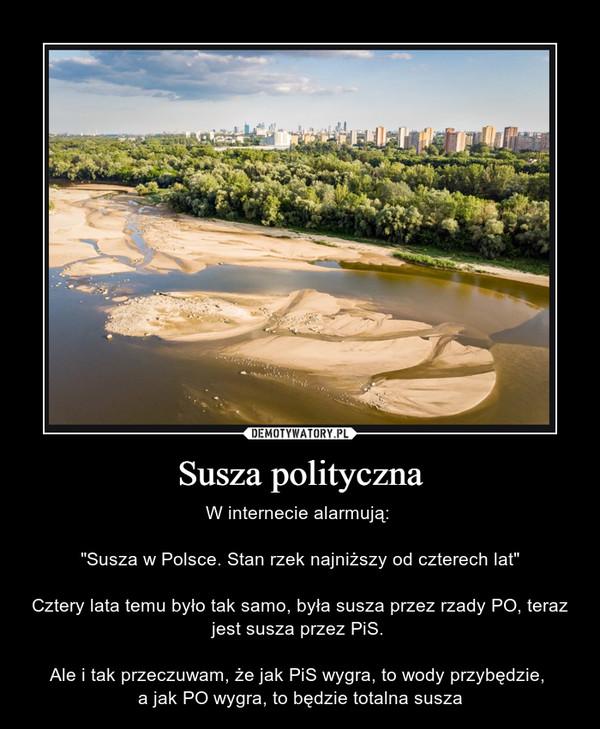 """Susza polityczna – W internecie alarmują: """"Susza w Polsce. Stan rzek najniższy od czterech lat""""Cztery lata temu było tak samo, była susza przez rzady PO, teraz jest susza przez PiS. Ale i tak przeczuwam, że jak PiS wygra, to wody przybędzie, a jak PO wygra, to będzie totalna susza"""