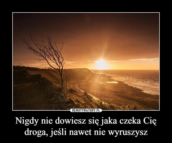 Nigdy nie dowiesz się jaka czeka Cię droga, jeśli nawet nie wyruszysz –