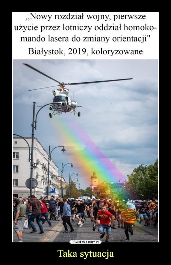 Taka sytuacja –  Nowy rozdział wojny, pierwsze użycie przez lotniczy oddział homokomando lasera do zmiany orientacji Białystok 2019 koloryzowane