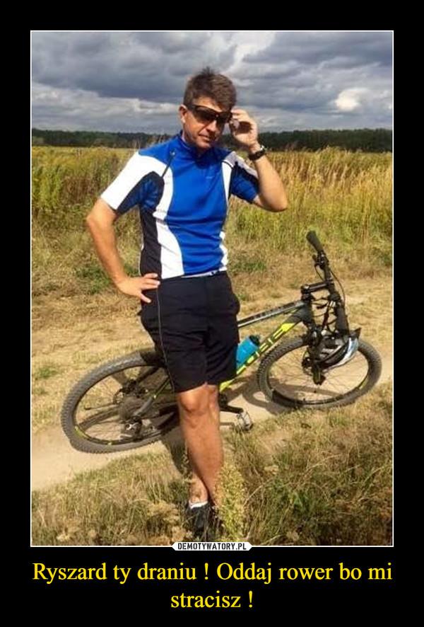 Ryszard ty draniu ! Oddaj rower bo mi stracisz !