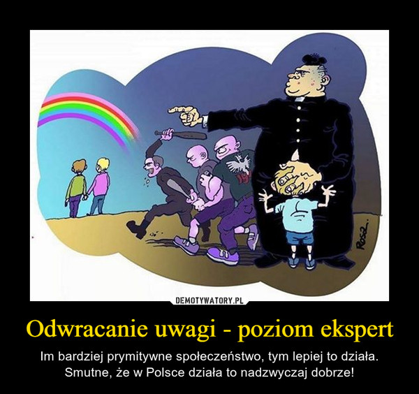 Odwracanie uwagi - poziom ekspert – Im bardziej prymitywne społeczeństwo, tym lepiej to działa.Smutne, że w Polsce działa to nadzwyczaj dobrze!