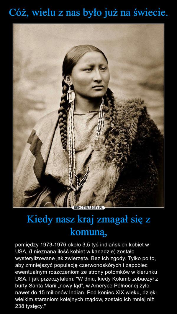 """Kiedy nasz kraj zmagał się z komuną, – pomiędzy 1973-1976 około 3,5 tyś indiańskich kobiet w USA, (I nieznana ilość kobiet w kanadzie) zostało wysterylizowane jak zwierzęta. Bez ich zgody. Tylko po to, aby zmniejszyć populację czerwonoskórych i zapobiec ewentualnym roszczeniom ze strony potomków w kierunku USA. I jak przeczytałem: """"W dniu, kiedy Kolumb zobaczył z burty Santa Marii """"nowy ląd"""", w Ameryce Północnej żyło nawet do 15 milionów Indian. Pod koniec XIX wieku, dzięki wielkim staraniom kolejnych rządów, zostało ich mniej niż 238 tysięcy."""""""