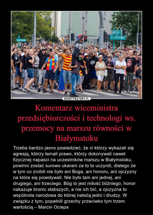 Komentarz wiceministra przedsiębiorczości i technologi ws. przemocy na marszu równości w Białymstoku – Trzeba bardzo jasno powiedzieć, że ci którzy wykazali się agresją, którzy łamali prawo, którzy dokonywali nawet fizycznej napaści na uczestników marszu w Białymstoku, powinni zostać surowo ukarani za to to uczynili, dlatego że w tym co zrobili nie było ani Boga, ani honoru, ani ojczyzny na które się powoływali. Nie było tam ani jednej, ani drugiego, ani trzeciego. Bóg to jest miłość bliźniego, honor nakazuje bronic słabszych, a nie ich bić, a ojczyzna to wspólnota narodowa do której należą jedni i drudzy. W związku z tym, popełnili grzechy przeciwko tym trzem wartością – Marcin Ociepa