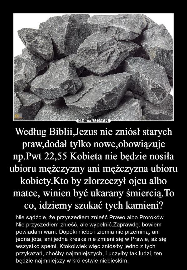 Według Biblii,Jezus nie zniósł starych praw,dodał tylko nowe,obowiązuje np.Pwt 22,55 Kobieta nie będzie nosiła ubioru mężczyzny ani mężczyzna ubioru kobiety.Kto by złorzeczył ojcu albo matce, winien być ukarany śmiercią.To co, idziemy szukać tych kamieni? – Nie sądźcie, że przyszedłem znieść Prawo albo Proroków. Nie przyszedłem znieść, ale wypełnić.Zaprawdę. bowiem powiadam wam: Dopóki niebo i ziemia nie przeminą, ani jedna jota, ani jedna kreska nie zmieni się w Prawie, aż się wszystko spełni. Ktokolwiek więc zniósłby jedno z tych przykazań, choćby najmniejszych, i uczyłby tak ludzi, ten będzie najmniejszy w królestwie niebieskim.