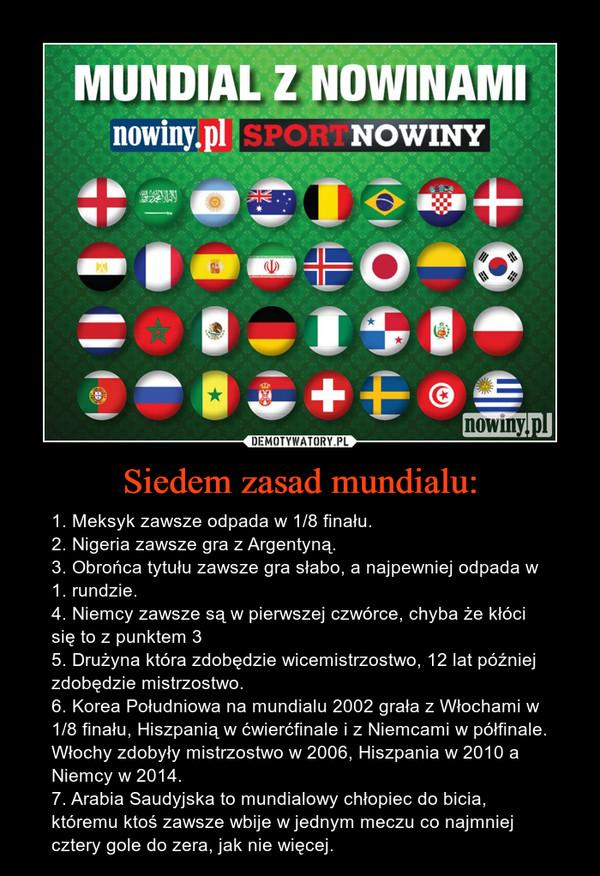 Siedem zasad mundialu: – 1. Meksyk zawsze odpada w 1/8 finału.2. Nigeria zawsze gra z Argentyną.3. Obrońca tytułu zawsze gra słabo, a najpewniej odpada w 1. rundzie.4. Niemcy zawsze są w pierwszej czwórce, chyba że kłóci się to z punktem 35. Drużyna która zdobędzie wicemistrzostwo, 12 lat później zdobędzie mistrzostwo.6. Korea Południowa na mundialu 2002 grała z Włochami w 1/8 finału, Hiszpanią w ćwierćfinale i z Niemcami w półfinale. Włochy zdobyły mistrzostwo w 2006, Hiszpania w 2010 a Niemcy w 2014.7. Arabia Saudyjska to mundialowy chłopiec do bicia, któremu ktoś zawsze wbije w jednym meczu co najmniej cztery gole do zera, jak nie więcej.