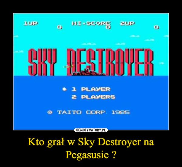 Kto grał w Sky Destroyer na Pegasusie ? –
