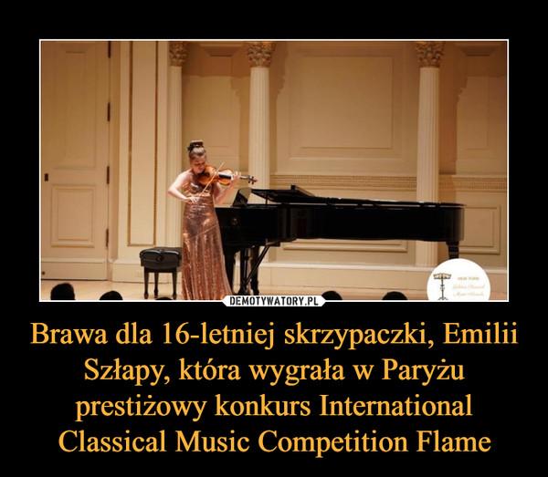 Brawa dla 16-letniej skrzypaczki, Emilii Szłapy, która wygrała w Paryżu prestiżowy konkurs International Classical Music Competition Flame –