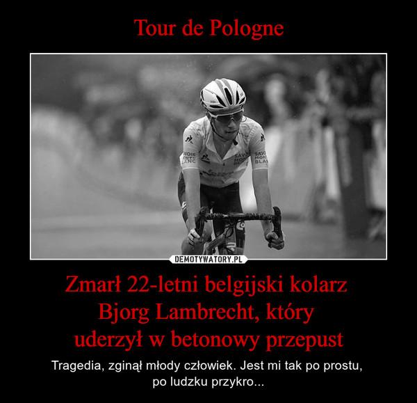 Zmarł 22-letni belgijski kolarz Bjorg Lambrecht, który uderzył w betonowy przepust – Tragedia, zginął młody człowiek. Jest mi tak po prostu, po ludzku przykro...