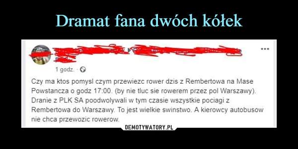 –  Czy ma ktos pomysł czym przewieźć rower dziś z Rembertowa na MasePowstańcza o godz 17:00. (by nie tłuc sie rowerem przez pol Warszawy).Dranie z PLK SA poodwolywali w tym czasie wszystkie pociągi zRembertowa do Warszawy To jest wielkie świństwo. A kierowcy autobusównie chcą przewozie rowerów.