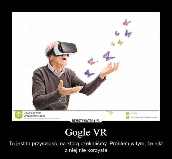 Gogle VR – To jest ta przyszłość, na którą czekaliśmy. Problem w tym, że nikt z niej nie korzysta