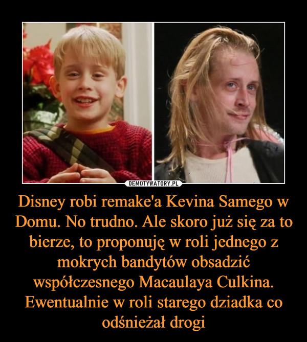 Disney robi remake'a Kevina Samego w Domu. No trudno. Ale skoro już się za to bierze, to proponuję w roli jednego z mokrych bandytów obsadzić współczesnego Macaulaya Culkina. Ewentualnie w roli starego dziadka co odśnieżał drogi –