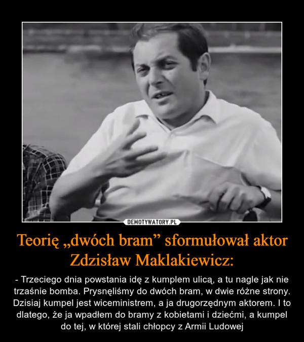 """Teorię """"dwóch bram"""" sformułował aktor Zdzisław Maklakiewicz: – - Trzeciego dnia powstania idę z kumplem ulicą, a tu nagle jak nie trzaśnie bomba. Prysnęliśmy do dwóch bram, w dwie różne strony. Dzisiaj kumpel jest wiceministrem, a ja drugorzędnym aktorem. I to dlatego, że ja wpadłem do bramy z kobietami i dziećmi, a kumpel do tej, w której stali chłopcy z Armii Ludowej"""