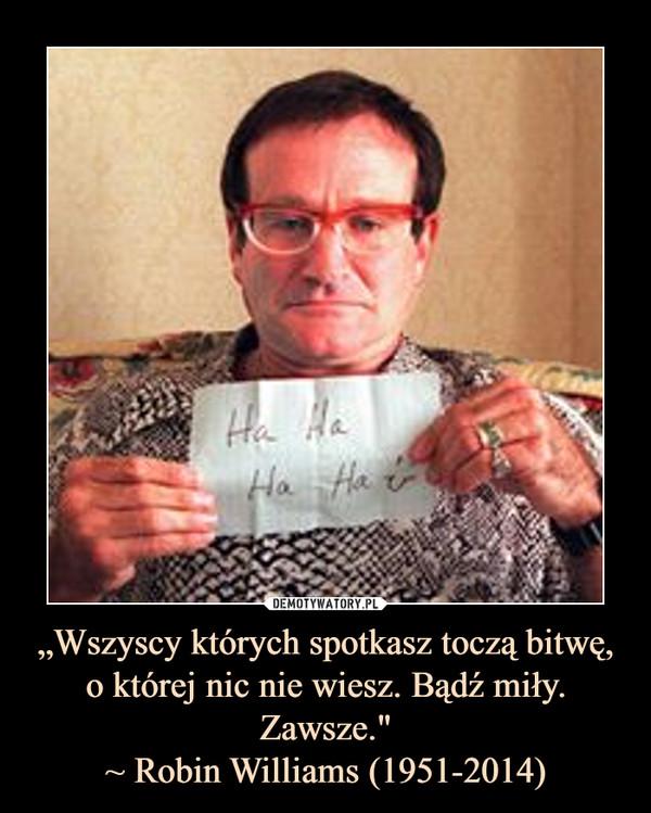 """""""Wszyscy których spotkasz toczą bitwę, o której nic nie wiesz. Bądź miły. Zawsze.""""~ Robin Williams (1951-2014) –"""