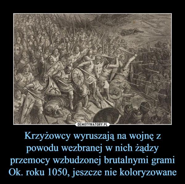 Krzyżowcy wyruszają na wojnę z powodu wezbranej w nich żądzy przemocy wzbudzonej brutalnymi gramiOk. roku 1050, jeszcze nie koloryzowane –
