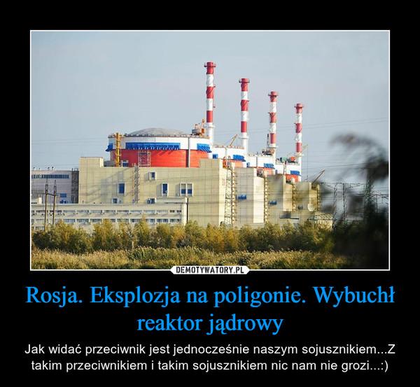 Rosja. Eksplozja na poligonie. Wybuchł reaktor jądrowy – Jak widać przeciwnik jest jednocześnie naszym sojusznikiem...Z takim przeciwnikiem i takim sojusznikiem nic nam nie grozi...:)