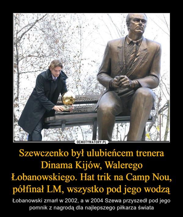 Szewczenko był ulubieńcem trenera Dinama Kijów, Walerego Łobanowskiego. Hat trik na Camp Nou, półfinał LM, wszystko pod jego wodzą – Łobanowski zmarł w 2002, a w 2004 Szewa przyszedł pod jego pomnik z nagrodą dla najlepszego piłkarza świata