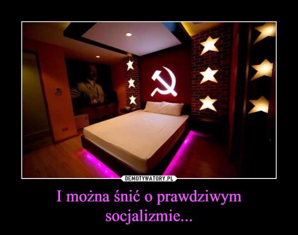 I można śnić o prawdziwym socjalizmie... –