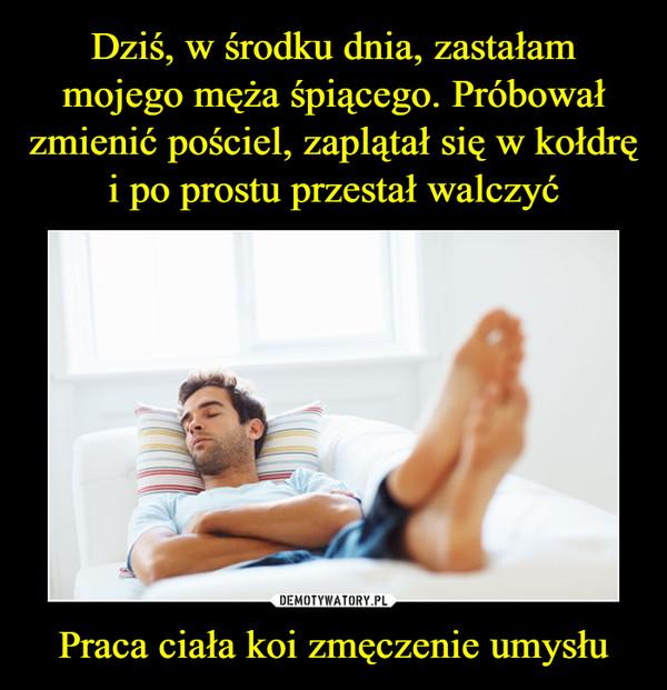 Praca ciała koi zmęczenie umysłu –