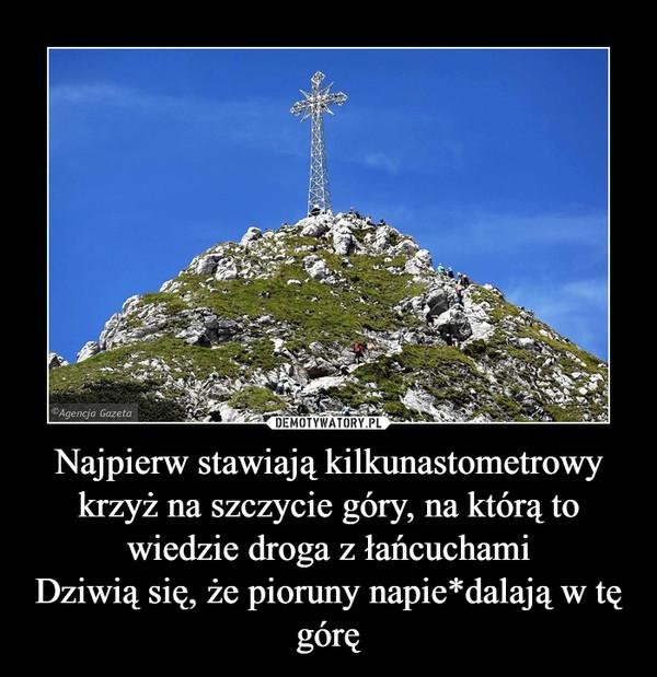 Najpierw stawiają kilkunastometrowy krzyż na szczycie góry, na którą to wiedzie droga z łańcuchamiDziwią się, że pioruny napie*dalają w tę górę –