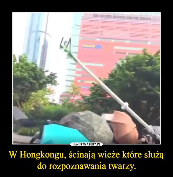 W Hongkongu, ścinają wieże które służą do rozpoznawania twarzy. –
