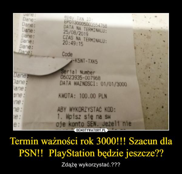 Termin ważności rok 3000!!! Szacun dla PSN!!  PlayStation będzie jeszcze?? – Zdążę wykorzystać.???