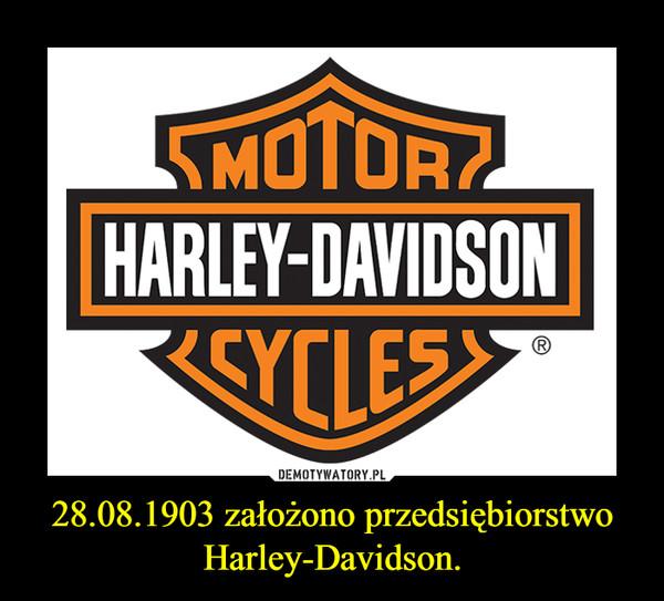 28.08.1903 założono przedsiębiorstwo Harley-Davidson. –