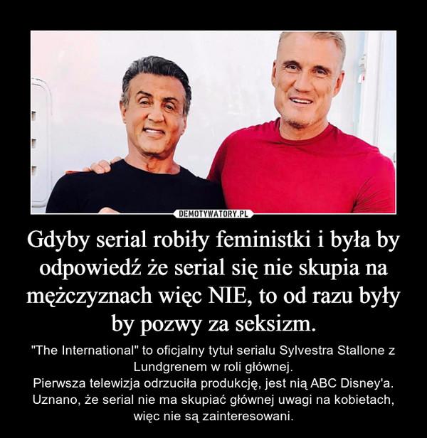 """Gdyby serial robiły feministki i była by odpowiedź że serial się nie skupia na mężczyznach więc NIE, to od razu były by pozwy za seksizm. – """"The International"""" to oficjalny tytuł serialu Sylvestra Stallone z Lundgrenem w roli głównej.Pierwsza telewizja odrzuciła produkcję, jest nią ABC Disney'a. Uznano, że serial nie ma skupiać głównej uwagi na kobietach, więc nie są zainteresowani."""