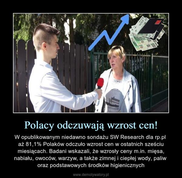 Polacy odczuwają wzrost cen! – W opublikowanym niedawno sondażu SW Research dla rp.pl aż 81,1% Polaków odczuło wzrost cen w ostatnich sześciu miesiącach. Badani wskazali, że wzrosły ceny m.in. mięsa, nabiału, owoców, warzyw, a także zimnej i ciepłej wody, paliw oraz podstawowych środków higienicznych