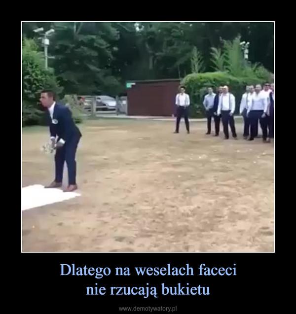 Dlatego na weselach facecinie rzucają bukietu –