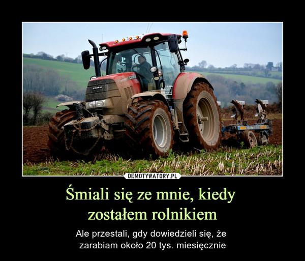 Śmiali się ze mnie, kiedy zostałem rolnikiem – Ale przestali, gdy dowiedzieli się, że zarabiam około 20 tys. miesięcznie
