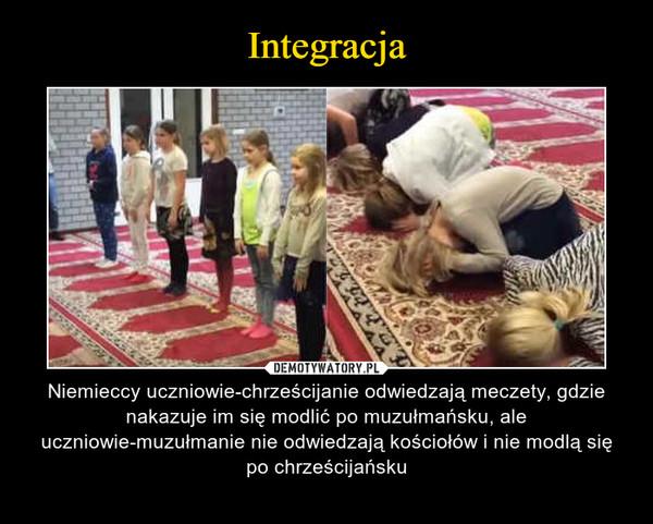 – Niemieccy uczniowie-chrześcijanie odwiedzają meczety, gdzie nakazuje im się modlić po muzułmańsku, ale uczniowie-muzułmanie nie odwiedzają kościołów i nie modlą się po chrześcijańsku