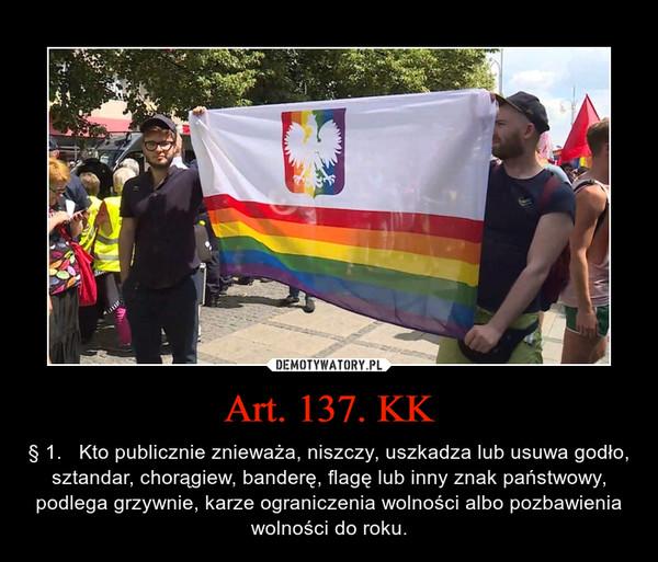 Art. 137. KK – § 1.   Kto publicznie znieważa, niszczy, uszkadza lub usuwa godło, sztandar, chorągiew, banderę, flagę lub inny znak państwowy,podlega grzywnie, karze ograniczenia wolności albo pozbawienia wolności do roku.