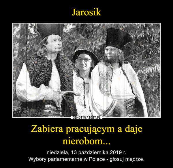 Zabiera pracującym a daje nierobom... – niedziela, 13 października 2019 r.Wybory parlamentarne w Polsce - głosuj mądrze.