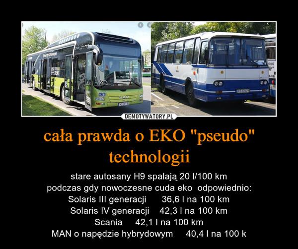 """cała prawda o EKO """"pseudo"""" technologii – stare autosany H9 spalają 20 l/100 kmpodczas gdy nowoczesne cuda eko  odpowiednio:Solaris III generacji      36,6 l na 100 kmSolaris IV generacji    42,3 l na 100 kmScania     42,1 l na 100 kmMAN o napędzie hybrydowym     40,4 l na 100 k"""