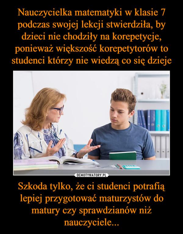 Szkoda tylko, że ci studenci potrafią lepiej przygotować maturzystów do matury czy sprawdzianów niż nauczyciele... –