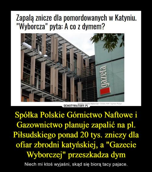 """Spółka Polskie Górnictwo Naftowe i Gazownictwo planuje zapalić na pl. Piłsudskiego ponad 20 tys. zniczy dla ofiar zbrodni katyńskiej, a """"Gazecie Wyborczej"""" przeszkadza dym"""