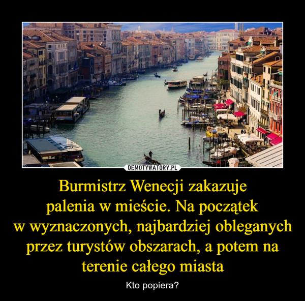 Burmistrz Wenecji zakazujepalenia w mieście. Na początekw wyznaczonych, najbardziej obleganych przez turystów obszarach, a potem na terenie całego miasta – Kto popiera?