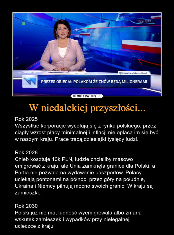 W niedalekiej przyszłości... – Rok 2025Wszystkie korporacje wycofują się z rynku polskiego, przez ciągły wzrost płacy minimalnej i inflacji nie opłaca im się być w naszym kraju. Prace tracą dziesiątki tysięcy ludzi.Rok 2028Chleb kosztuje 10k PLN, ludzie chcieliby masowo emigrować z kraju, ale Unia zamknęła granice dla Polski, a Partia nie pozwala na wydawanie paszportów. Polacy uciekają pontonami na północ, przez góry na południe, Ukraina i Niemcy pilnują mocno swoich granic. W kraju są zamieszki.Rok 2030Polski już nie ma, ludność wyemigrowała albo zmarła wskutek zamieszek i wypadków przy nielegalnej ucieczce z kraju PREZES OBIECAŁ POLAKOM ŻE ZNÓW BĘDĄ MILIONERAMI