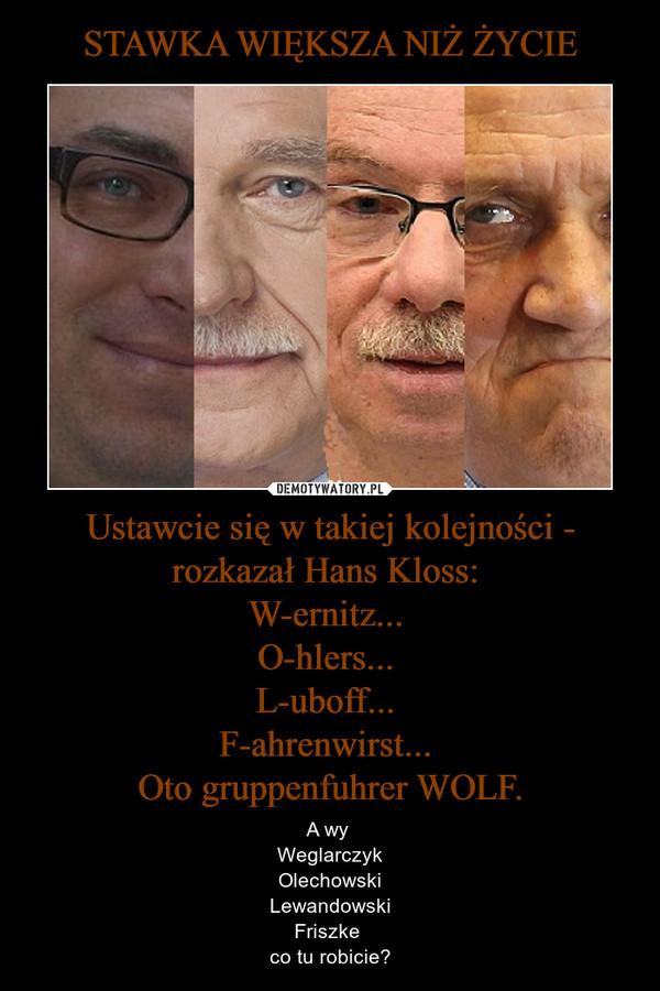 Ustawcie się w takiej kolejności - rozkazał Hans Kloss: W-ernitz... O-hlers... L-uboff... F-ahrenwirst... Oto gruppenfuhrer WOLF. – A wy WeglarczykOlechowskiLewandowskiFriszke co tu robicie?